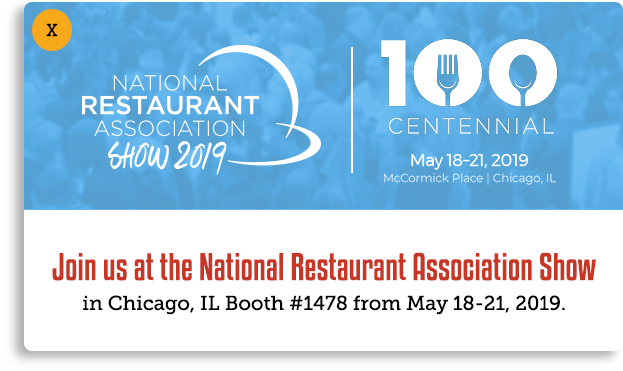 Join us at the National Restaurant Association Show - Chicago, IL, Booth 1478, May 18-21 2019. This popup links to a third party website: www.nationalrestaurantshow.com