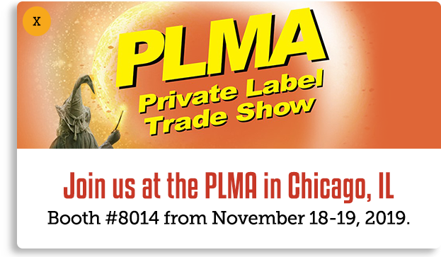 Join us at the Private Label Trade Show - Rosemone, Chicago, IL, Booth 8014, Nov 18-19 2019. This popup links to a third party website: https://plma.com/showinfo/showinfo2019.html